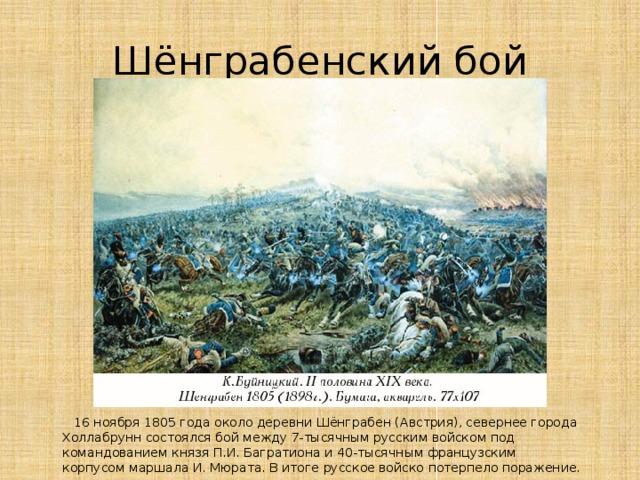 Шёнграбенский бой  16 ноября 1805 годаоколо деревни Шёнграбен (Австрия), севернее города Холлабрунн состоялся бой между 7-тысячным русскимвойскомпод командованиемкнязя П.И. Багратионаи 40-тысячным французским корпусоммаршала И. Мюрата. В итоге русское войско потерпело поражение.