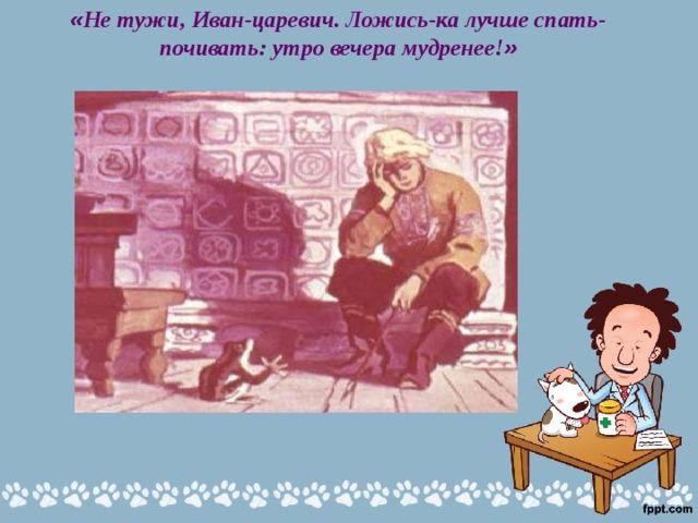 « Не тужи, Иван-царевич. Ложись-ка лучше спать-почивать: утро вечера мудренее! »