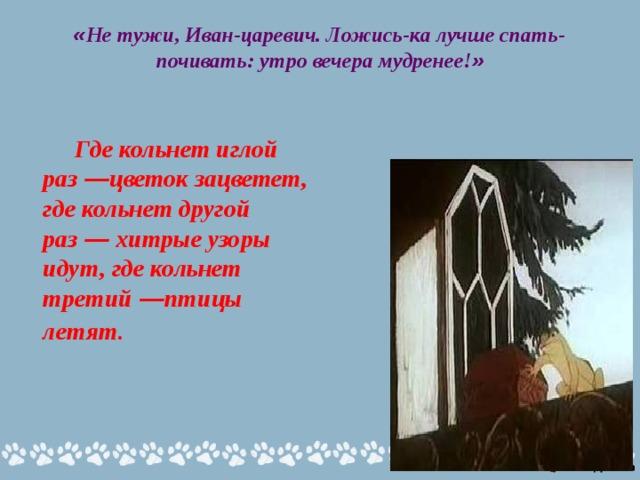 « Не тужи, Иван-царевич. Ложись-ка лучше спать-почивать: утро вечера мудренее! »     Где кольнет иглой раз — цветок зацветет, где кольнет другой раз — хитрые узоры идут, где кольнет третий — птицы летят.