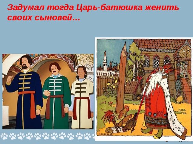 Задумал тогда Царь-батюшка женить своих сыновей…