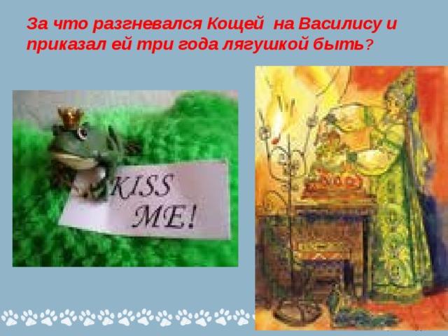 За что разгневался Кощей на Василису и приказал ей три года лягушкой быть ?