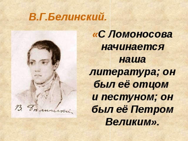 В.Г.Белинский. « С Ломоносова начинается наша литература; он был её отцом и пестуном; он был её Петром Великим».