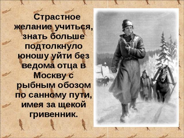 Страстное желание учиться, знать больше подтолкнуло юношу уйти без ведома отца в Москву с рыбным обозом по санному пути, имея за щекой гривенник.