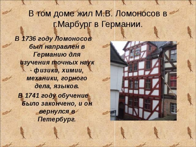 В том доме жил М.В. Ломоносов в г.Марбург в Германии. В 1736 году Ломоносов был направлен в Германию для изучения точных наук - физики, химии, механики, горного дела, языков. В 1741 году обучение было закончено, и он вернулся в Петербург.