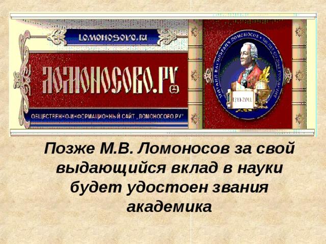 Позже М.В. Ломоносов за свой выдающийся вклад в науки будет удостоен звания академика