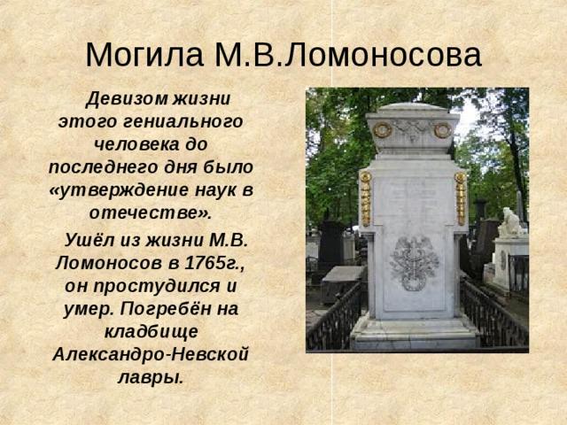Могила М.В.Ломоносова  Девизом жизни этого гениального человека до последнего дня было «утверждение наук в отечестве».  Ушёл из жизни М.В. Ломоносов в 1765г., он простудился и умер. Погребён на кладбище Александро-Невской  лавры.