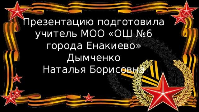 Презентацию подготовила  учитель МОО «ОШ №6  города Енакиево»  Дымченко  Наталья Борисовна