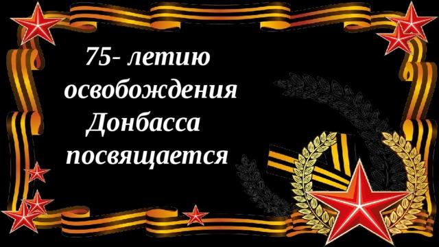 75- летию  освобождения  Донбасса  посвящается
