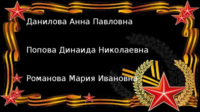 Данилова Анна Павловна    Попова Динаида Николаевна    Романова Мария Ивановна
