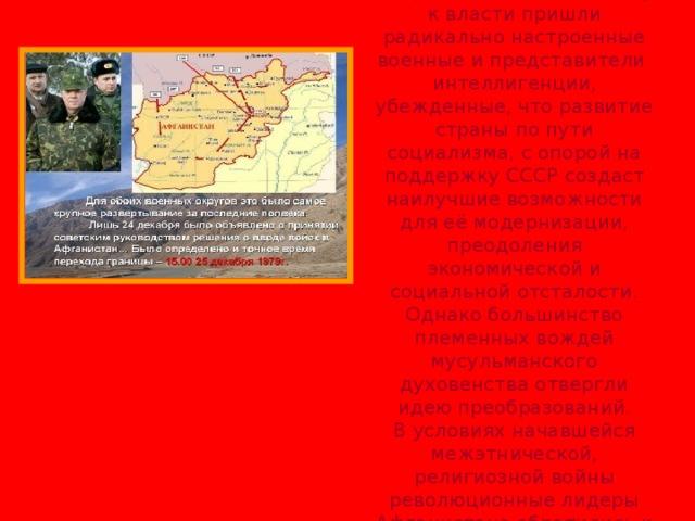В Афганистане в 1978 году к власти пришли радикально настроенные военные и представители интеллигенции, убежденные, что развитие страны по пути социализма, с опорой на поддержку СССР создаст наилучшие возможности для её модернизации, преодоления экономической и социальной отсталости. Однако большинство племенных вождей мусульманского духовенства отвергли идею преобразований. В условиях начавшейся межэтнической, религиозной войны революционные лидеры Афганистана обратились к СССР за помощью.