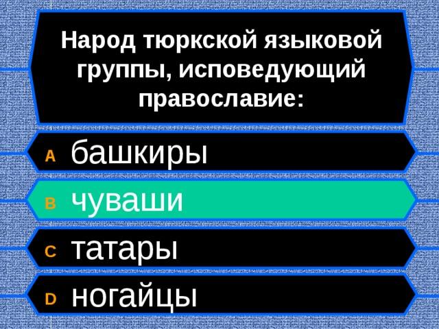 Народ тюркской языковой группы, исповедующий православие: A  башкиры B  чуваши C  татары D  ногайцы