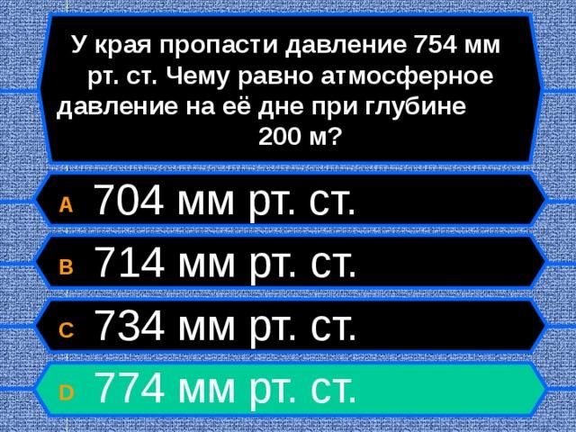 У края пропасти давление 754 мм рт. ст. Чему равно атмосферное давление на её дне при глубине 200 м? A  704 мм рт. ст. B  714 мм рт. ст. C  734 мм рт. ст. D  774 мм рт. ст.