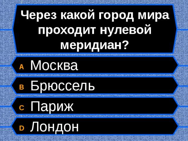 Через какой город мира проходит нулевой меридиан? A  Москва B  Брюссель C  Париж D  Лондон