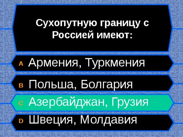 Сухопутную границу с Россией имеют: A  Армения, Туркмения  B  Польша, Болгария C  Азербайджан, Грузия D  Швеция, Молдавия