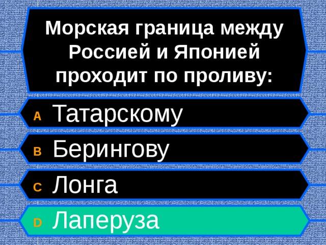 Морская граница между Россией и Японией проходит по проливу: A  Татарскому B  Берингову C  Лонга D  Лаперуза