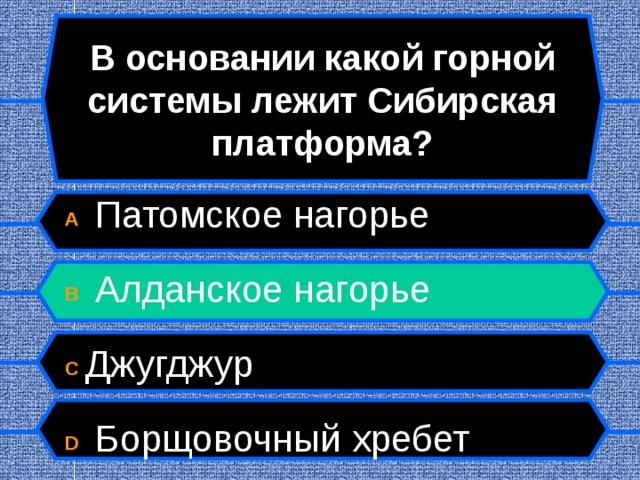 В основании какой горной системы лежит Сибирская платформа? A  Патомское нагорье  B  Алданское нагорье  C Джугджур  D  Борщовочный хребет