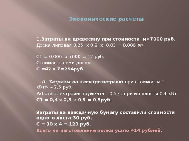 Экономические расчеты 1.Затраты на древесину при стоимости м 3 7000 руб. Доска липовая 0,25 х 0,8 х 0,03 = 0,006 м 3 С1 = 0,006 х 7000 = 42 руб. Стоимость семи досок: С =42 х 7=294руб.  II. Затраты на электроэнергию при стоимости 1 кВт/ч – 2,5 руб. Работа электроинструмента – 0,5 ч. при мощности 0,4 кВт С1 = 0,4 х 2,5 х 0,5 = 0,5руб . Затраты на наждачную бумагу составили стоимости одного листа-30 руб. С = 30 х 4 = 120 руб. Всего на изготовление полки ушло 414 рублей.