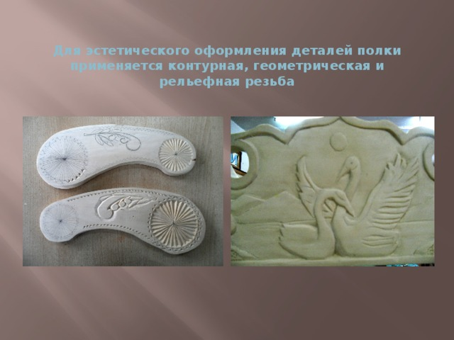 Для эстетического оформления деталей полки применяется контурная, геометрическая и рельефная резьба