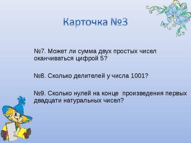№ 7. Может ли сумма двух простых чисел оканчиваться цифрой 5? № 8. Сколько делителей у числа 1001? № 9. Сколько нулей на конце произведения первых двадцати натуральных чисел?