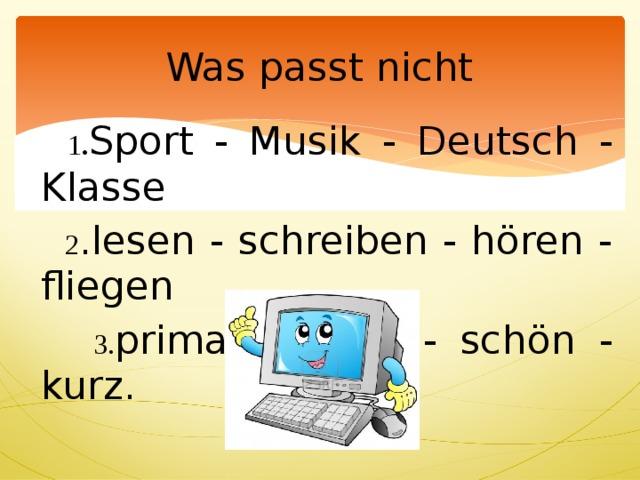 Was passt nicht  1 . Sport - Musik - Deutsch - Klasse  2 .lesen - schreiben - hören - fliegen  3. prima - super - schön - kurz.