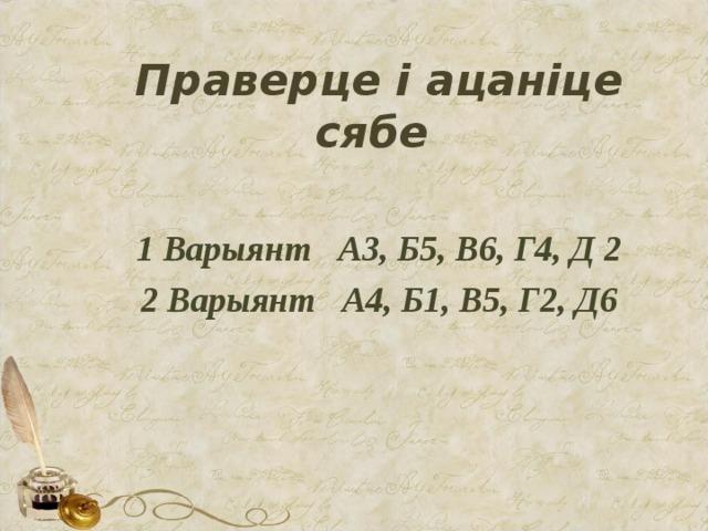 Праверце і ацаніце сябе  1 Варыянт А3, Б5, В6, Г4, Д 2 2 Варыянт А4, Б1, В5, Г2, Д6