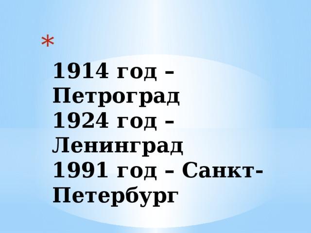 1914 год – Петроград  1924 год – Ленинград  1991 год – Санкт-Петербург