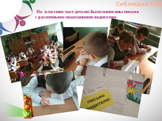 Соблюдай ПДД!  На классном часе детьми были написаны письма с различными пожеланиями водителям.