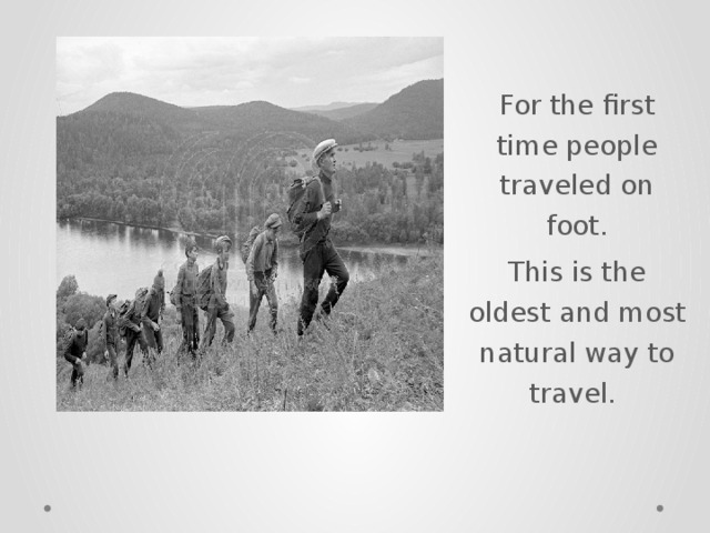 For the first time people traveled on foot. This is the oldest and most natural way to travel.