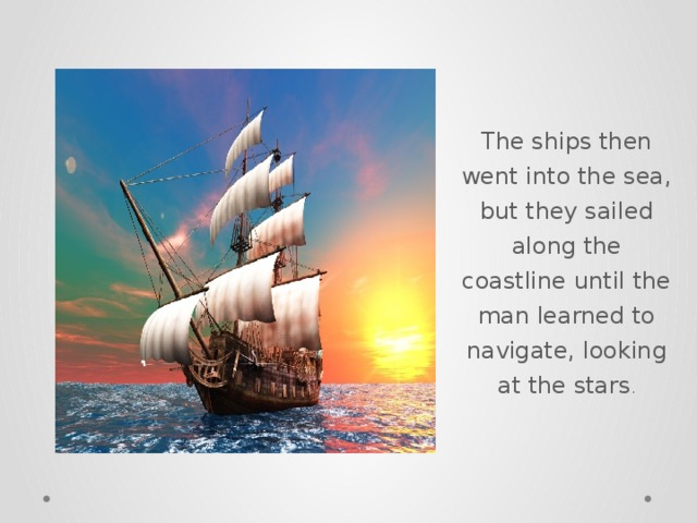 The ships then went into the sea, but they sailed along the coastline until the man learned to navigate, looking at the stars .