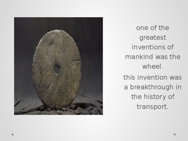 one of the greatest inventions of mankind was the wheel. this invention was a breakthrough in the history of transport.