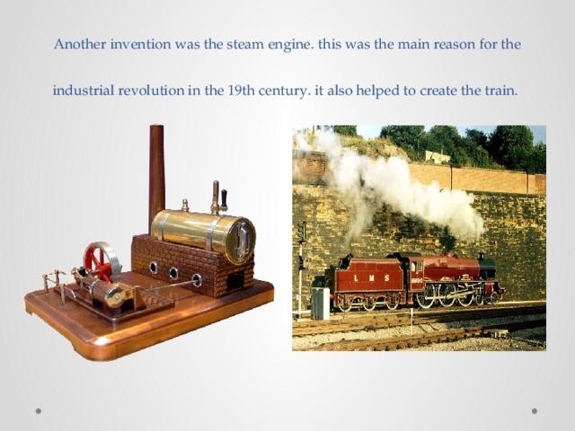 Another invention was the steam engine. this was the main reason for the industrial revolution in the 19th century. it also helped to create the train.
