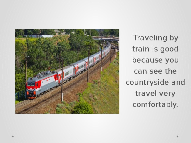 Traveling by train is good because you can see the countryside and travel very comfortably.