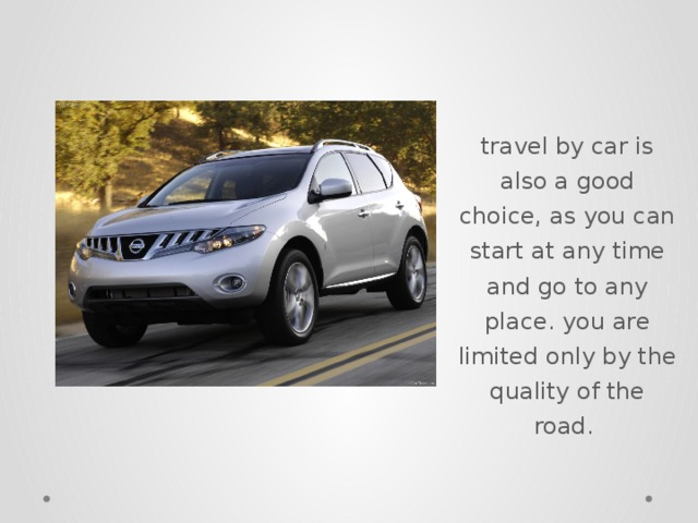 travel by car is also a good choice, as you can start at any time and go to any place. you are limited only by the quality of the road.