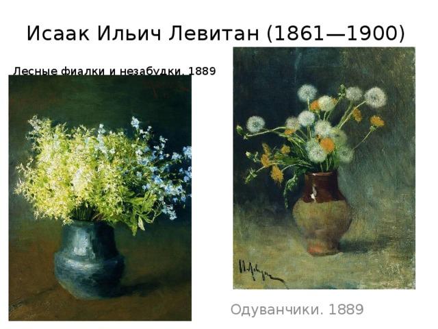 Исаак ИльичЛевитан(1861—1900)  Лесные фиалки и незабудки. 1889   Одуванчики. 1889