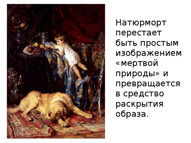 Натюрморт перестает быть простым изображением «мертвой природы» и превращается в средство раскрытия образа.