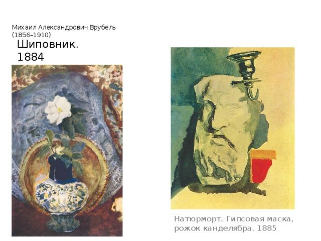 Михаил Александрович Врубель  (1856–1910)   Шиповник. 1884 Натюрморт. Гипсовая маска, рожок канделябра. 1885