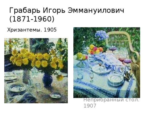 Грабарь Игорь Эммануилович  (1871-1960) Хризантемы. 1905 Неприбранный стол. 1907