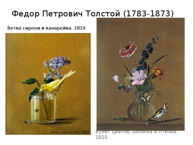 Федор Петрович Толстой (1783-1873)   Ветка сирени и канарейка. 1819 Букет цветов, бабочка и птичка. 1820
