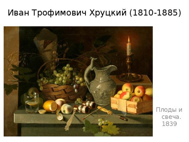 Иван Трофимович Хруцкий(1810-1885) Плоды и свеча. 1839