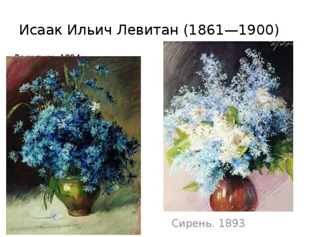 Исаак ИльичЛевитан(1861—1900)  Васильки. 1894  Сирень. 1893