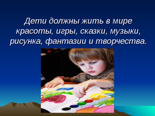 Дети должны жить в мире красоты, игры, сказки, музыки, рисунка, фантазии и творчества.