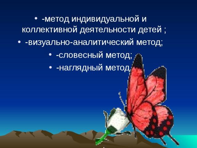 -метод индивидуальной и коллективной деятельности детей ; -визуально-аналитический метод; -словесный метод; -наглядный метод.
