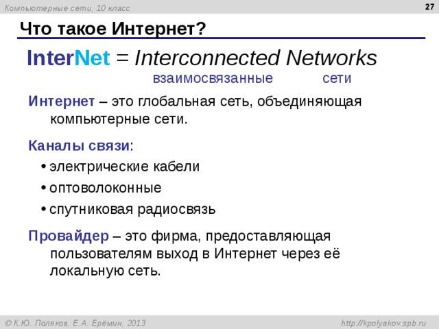 Что такое Интернет? Inter Net = Interconnected Networks взаимосвязанные сети Интернет – это глобальная сеть, объединяющая компьютерные сети. Каналы связи : электрические кабели оптоволоконные спутниковая радиосвязь электрические кабели оптоволоконные спутниковая радиосвязь Провайдер – это фирма, предоставляющая пользователям выход в Интернет через её локальную сеть.