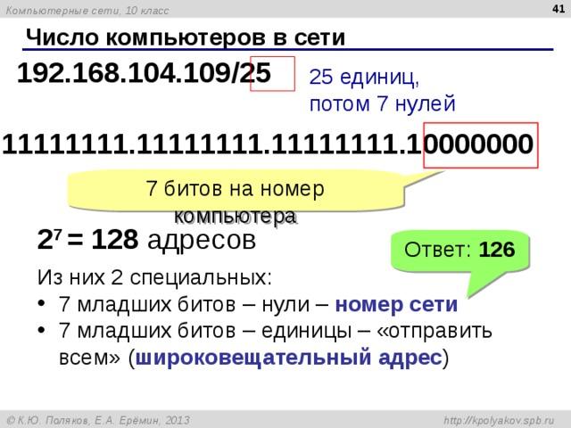 Число компьютеров в сети 192.168.104.109/ 25 25 единиц,  потом 7 нулей 1 1111111 .1 1111111 .1 1111111 .1 0000000 7 битов на номер компьютера 2 7  = 128 адресов Ответ: 126 Из них  2 специальных: