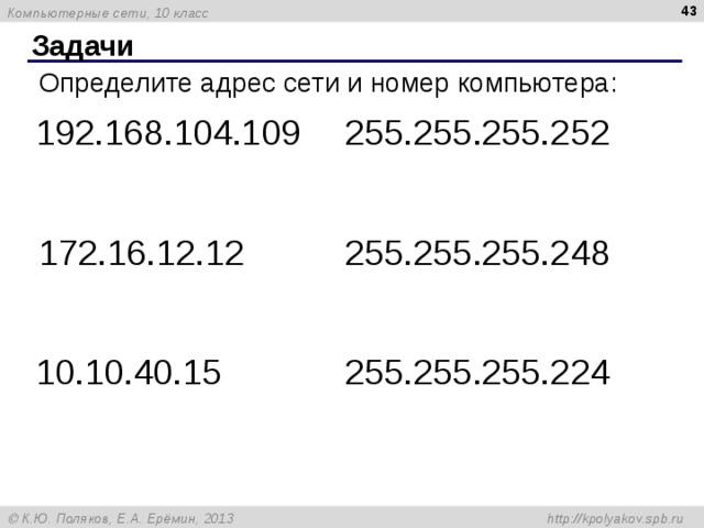 Задачи Определите адрес сети и номер компьютера: 192.168.104.109 255.255.255.252 172.16.12.12 255.255.255.248 10.10.40.15 255.255.255.224