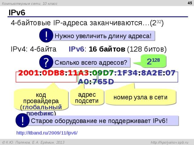 IPv6 4-байтовые IP- адреса заканчиваются…(2 32 ) !  Нужно увеличить длину адреса! IPv4: 4-байта  IPv6 : 16 байтов  (128 битов) 2 128 ?  Сколько всего адресов? 2001 : 0DB8 : 11A3 : 09D7 :1F34 : 8A2E : 07A0 : 765D  код провайдера ( глобальный префикс ) адрес подсети номер узла в сети !  Старое оборудование не поддерживает IPv6! http://itband.ru/2009/11/ipv6/