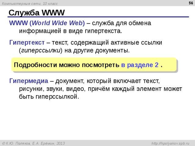 Служба WWW WWW ( World Wide Web )  –  служба для обмена информацией в виде гипертекста. Гипертекст – текст, содержащий активные ссылки ( гиперссылки ) на другие документы. Гипермедиа – документ, который включает текст, рисунки, звуки, видео, причём каждый элемент может быть гиперссылкой. Подробности можно посмотреть в разделе 2  .
