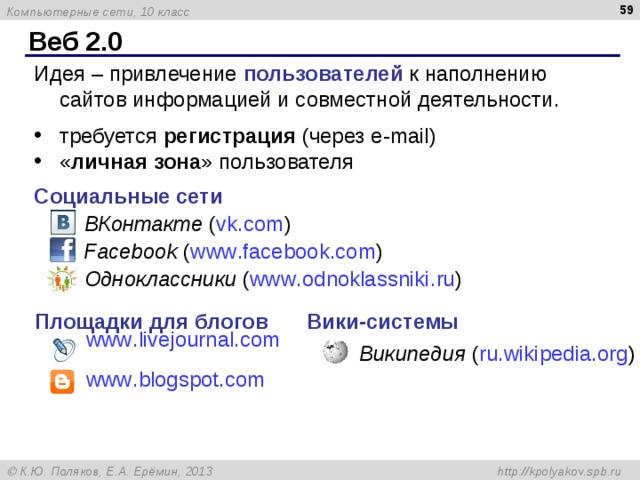 Веб 2.0 Идея – привлечение пользователей к наполнению сайтов информацией и совместной деятельности. требуется регистрация (через e-mail ) « личная зона » пользователя Социальные сети ВКонтакте ( vk . com ) Facebook ( www . facebook . com ) Одноклассники ( www . odnoklassniki . ru ) Площадки для блогов Вики - системы www . livejournal . com   Википедия ( ru.wikipedia.org ) www . blogspot . com