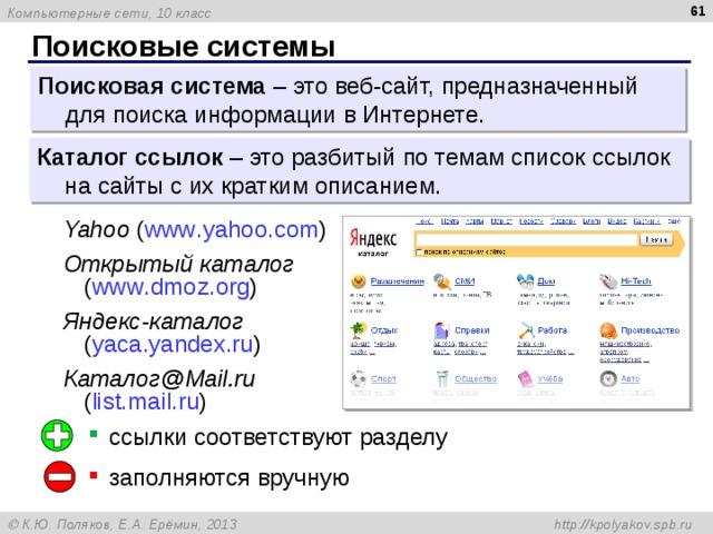 Поисковые системы Поисковая система – это веб-сайт, предназначенный для поиска информации в Интернете. Каталог ссылок – это разбитый по темам список ссылок на сайты с их кратким описанием. Yahoo ( www . yahoo . com ) Открытый каталог   ( www . dmoz . org ) Яндекс-каталог   ( yaca . yandex . ru ) Каталог@ Mail . ru   ( list . mail . ru ) ссылки соответствуют разделу заполняются вручную