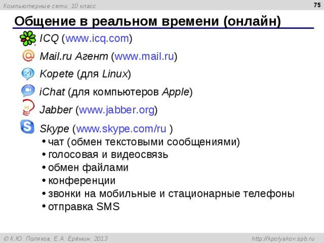 Общение в реальном времени (онлайн) ICQ ( www . icq . com ) Mail . ru Агент ( www . mail . ru ) Kopete (для Linux ) iChat (для компьютеров Apple ) Jabber ( www . jabber . org ) Skype ( www.skype.com/ru  )
